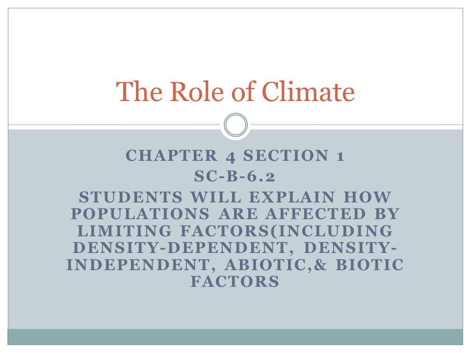 CHAPTER 4 SECTION 1 SC-B-6.2 STUDENTS WILL EXPLAIN HOW POPULATIONS ARE AFFECTED BY LIMITING FACTORS(INCLUDING DENSITY-DEPENDENT, DENSITY- INDEPENDENT, ABIOTIC,& BIOTIC FACTORS The Role of Climate