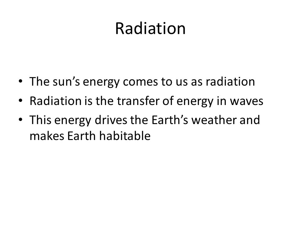 Radiation The sun's energy comes to us as radiation Radiation is the transfer of energy in waves This energy drives the Earth's weather and makes Earth habitable