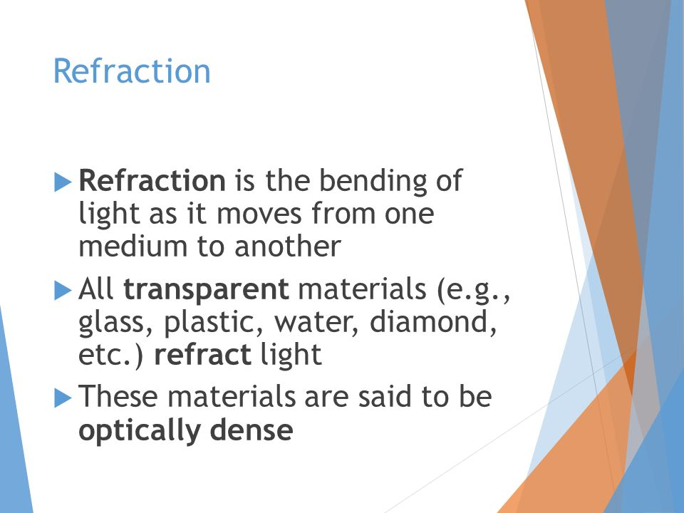 Refraction  Refraction is the bending of light as it moves from one medium to another  All transparent materials (e.g., glass, plastic, water, diamond, etc.) refract light  These materials are said to be optically dense