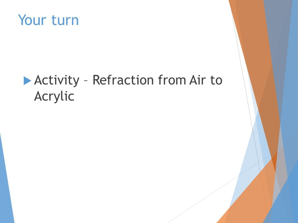 Your turn  Activity – Refraction from Air to Acrylic