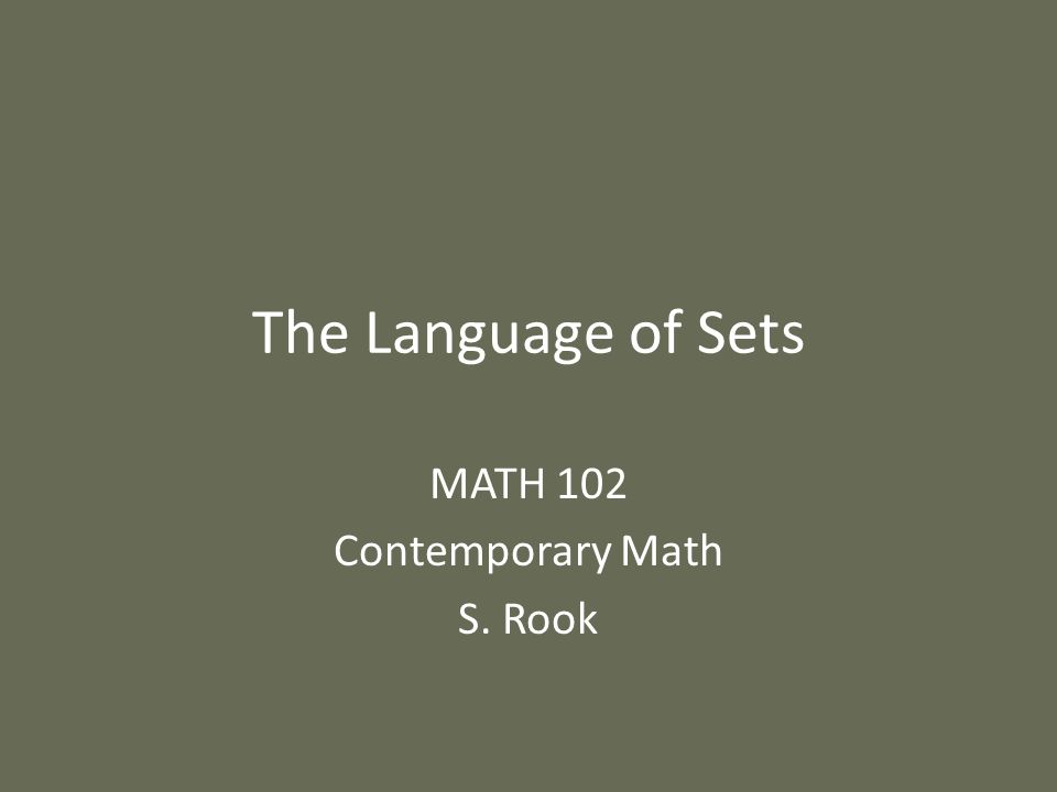 The Language of Sets MATH 102 Contemporary Math S. Rook
