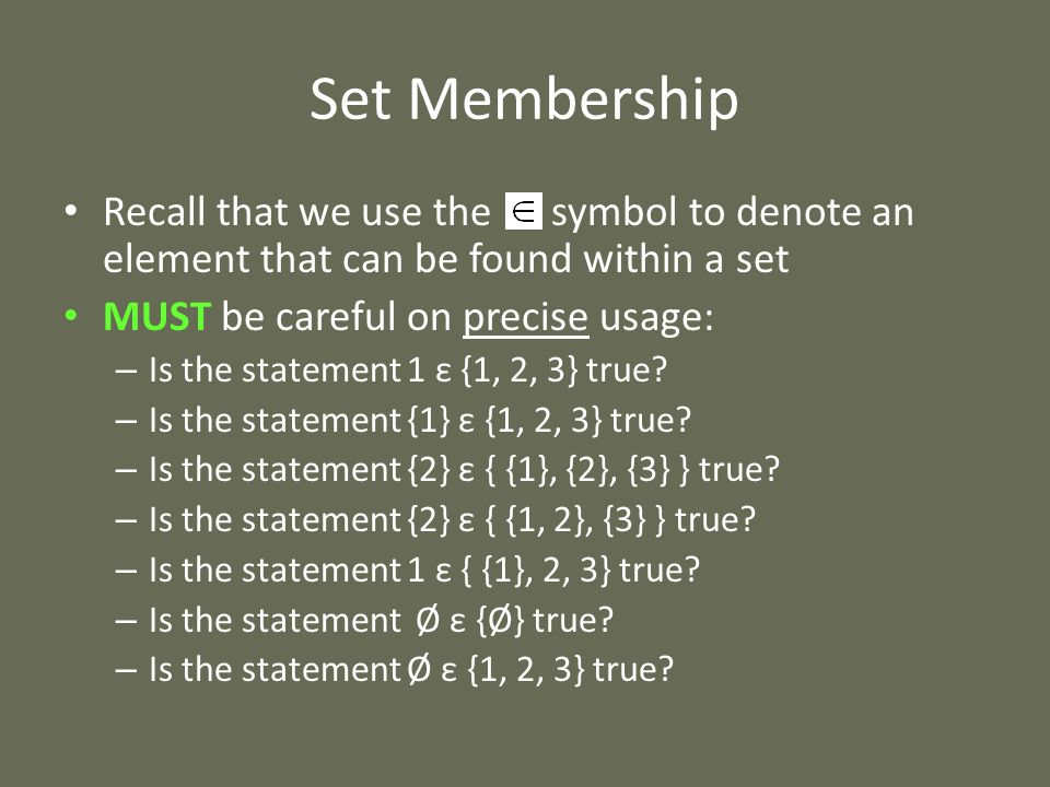 Set Membership Recall that we use the symbol to denote an element that can be found within a set MUST be careful on precise usage: – Is the statement 1 ε {1, 2, 3} true.