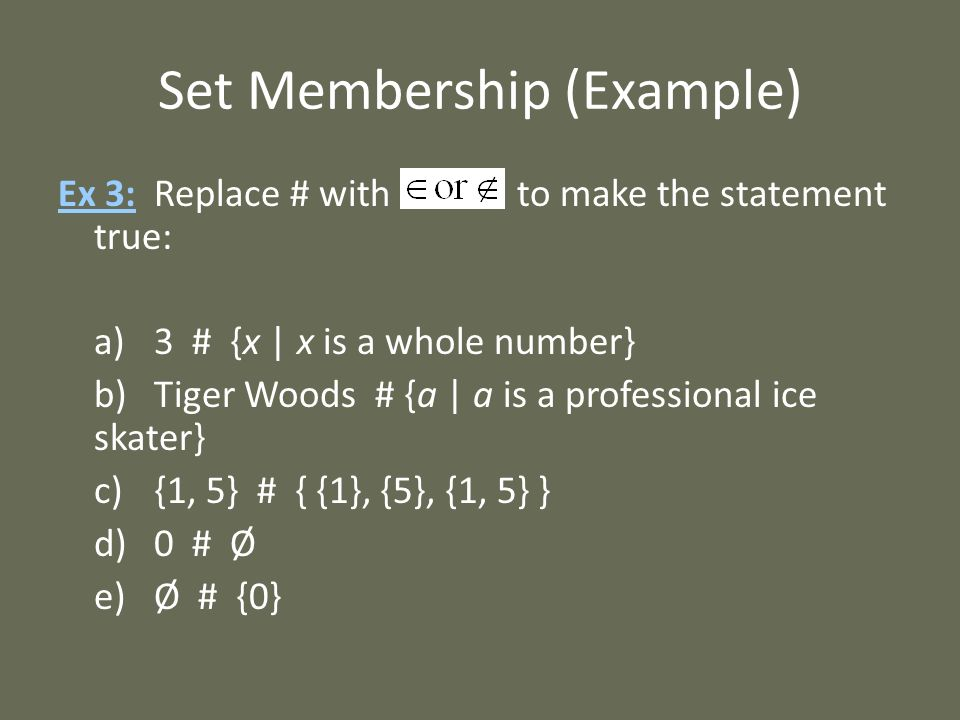 Set Membership (Example) Ex 3: Replace # with to make the statement true: a)3 # {x | x is a whole number} b)Tiger Woods # {a | a is a professional ice skater} c){1, 5} # { {1}, {5}, {1, 5} } d)0 # Ø e)Ø # {0}
