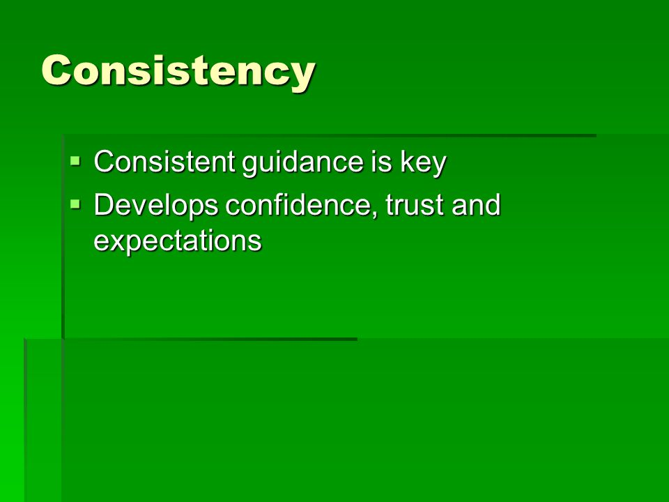 Consistency  Consistent guidance is key  Develops confidence, trust and expectations