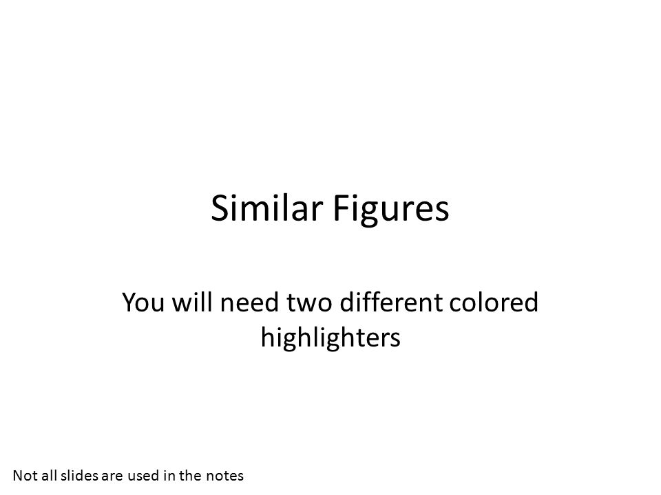 Similar Figures You will need two different colored highlighters Not all slides are used in the notes
