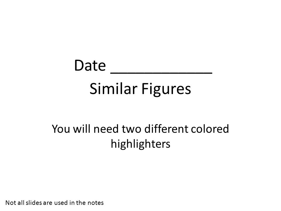 Similar Figures You will need two different colored highlighters Not all slides are used in the notes Date ____________