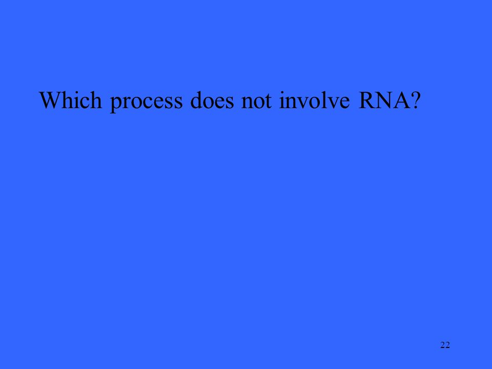 22 Which process does not involve RNA