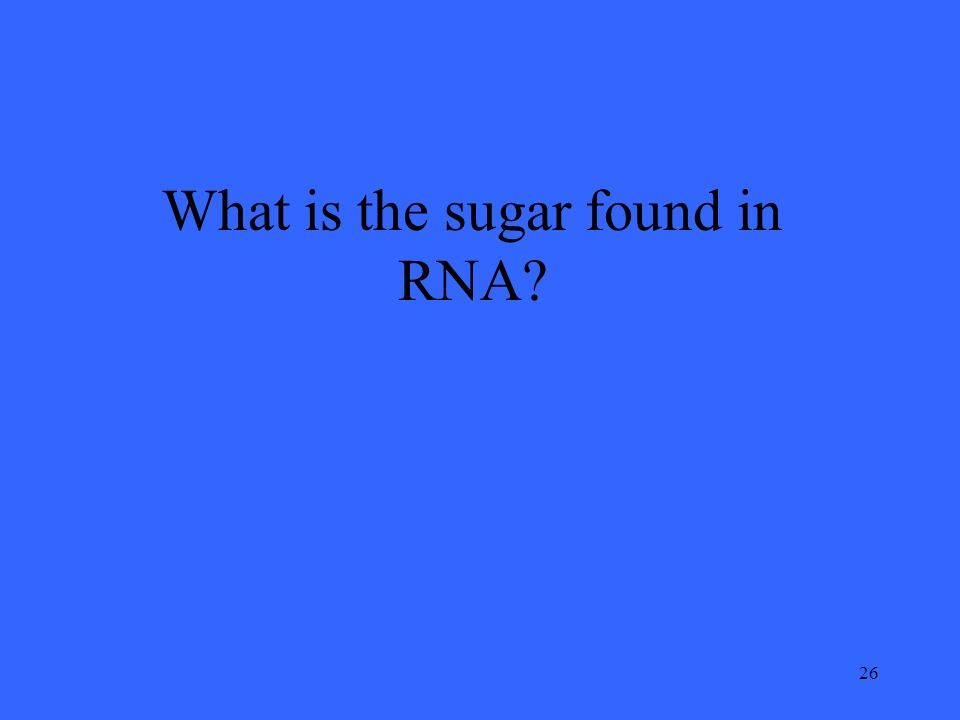 26 What is the sugar found in RNA