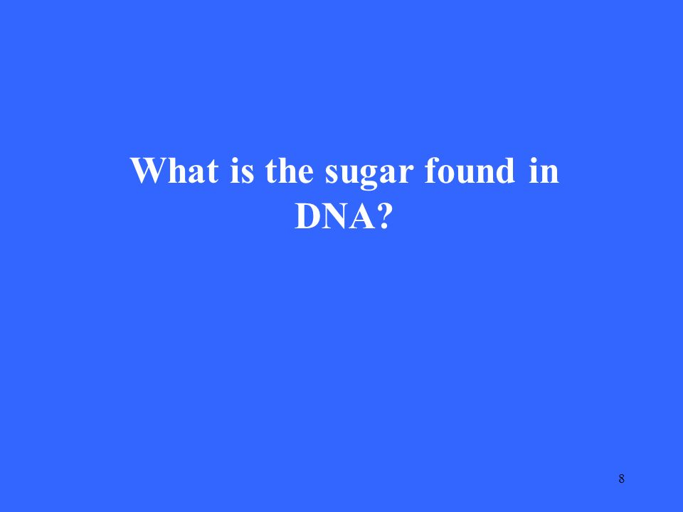 8 What is the sugar found in DNA