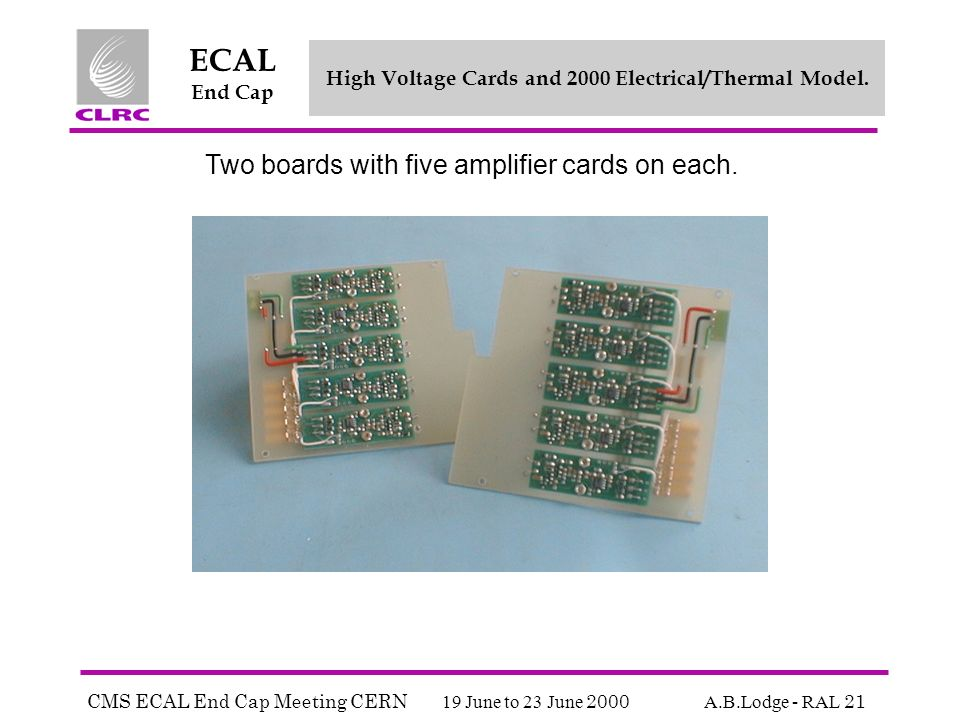CMS ECAL End Cap Meeting CERN 19 June to 23 June 2000 A.B.Lodge - RAL 21 ECAL End Cap High Voltage Cards and 2000 Electrical/Thermal Model.