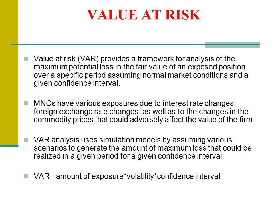VALUE AT RISK Value at risk (VAR) provides a framework for analysis of the maximum potential loss in the fair value of an exposed position over a specific period assuming normal market conditions and a given confidence interval.