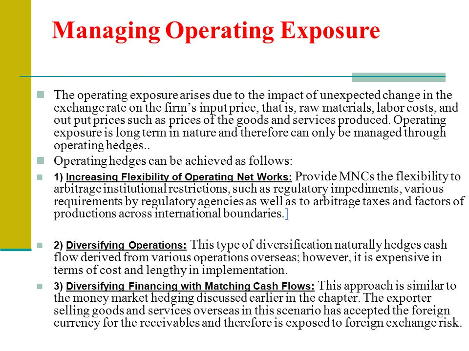 Managing Operating Exposure The operating exposure arises due to the impact of unexpected change in the exchange rate on the firm's input price, that is, raw materials, labor costs, and out put prices such as prices of the goods and services produced.