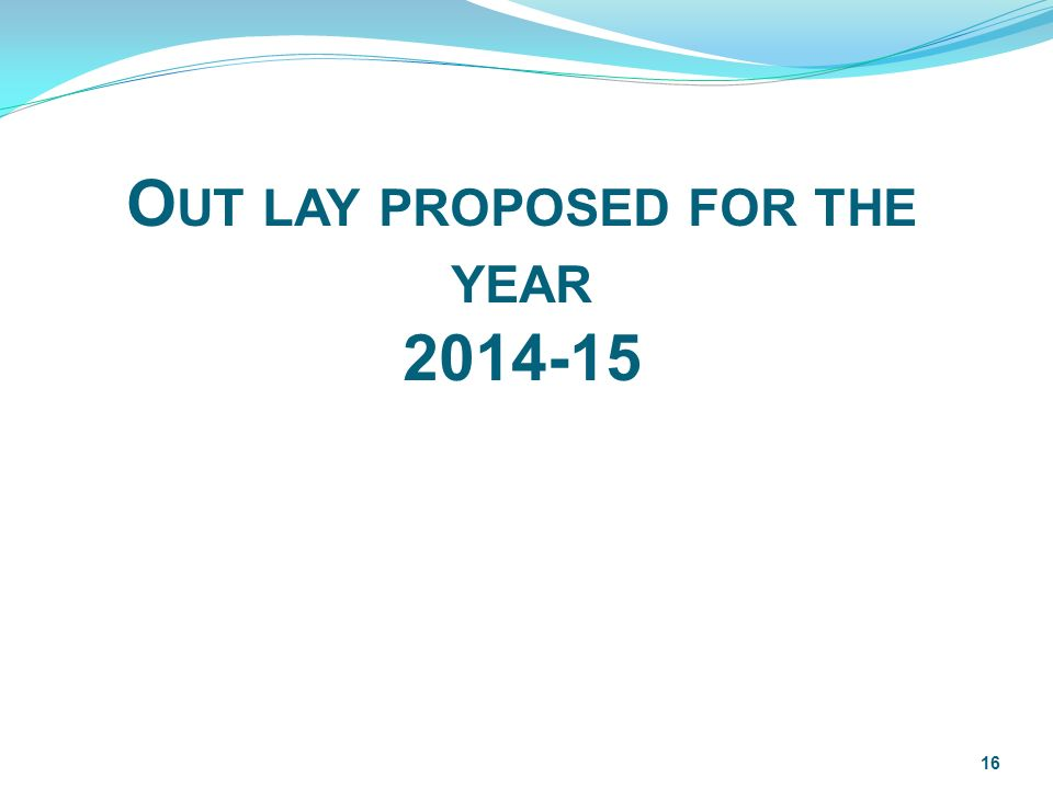 O UT LAY PROPOSED FOR THE YEAR 2014-15 16