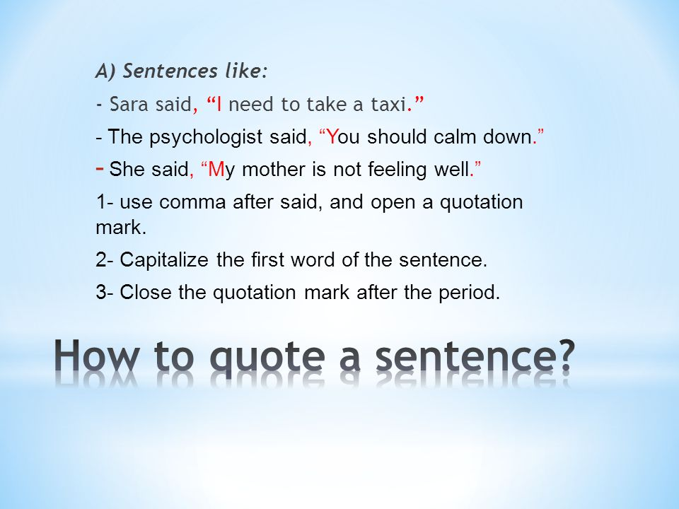 A) Sentences like: - Sara said, I need to take a taxi. - The psychologist said, You should calm down. - She said, My mother is not feeling well. 1- use comma after said, and open a quotation mark.