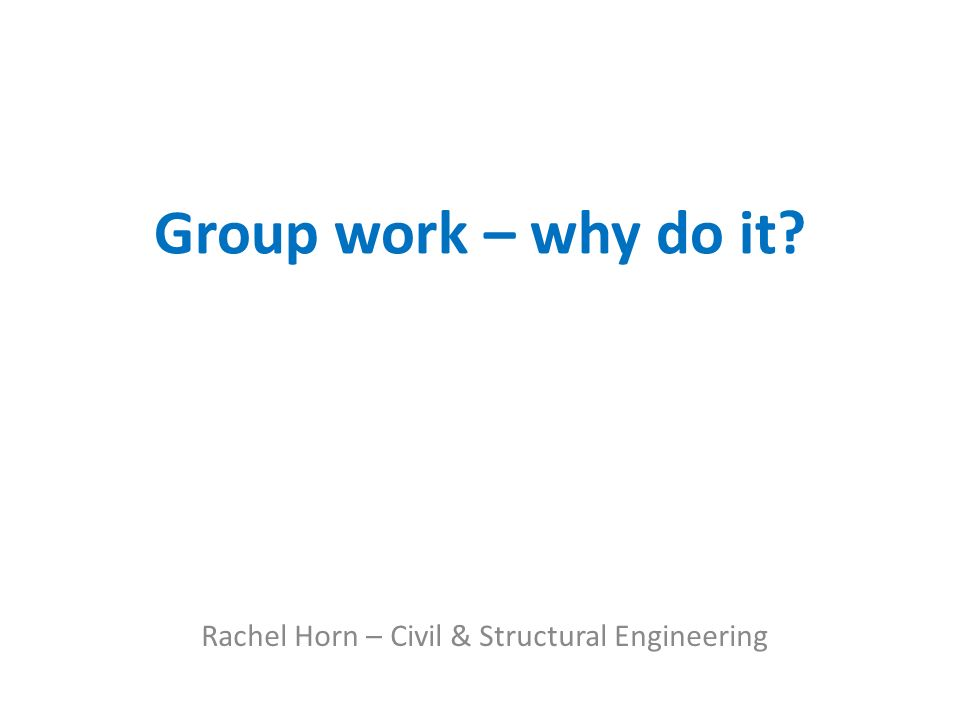 Group work – why do it Rachel Horn – Civil & Structural Engineering