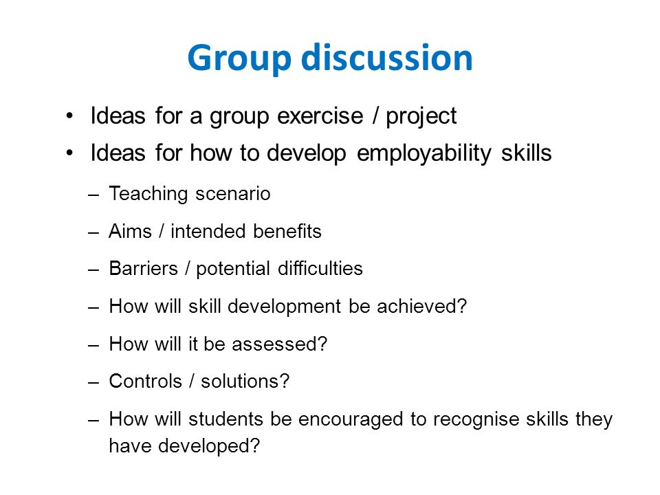 Group discussion Ideas for a group exercise / project Ideas for how to develop employability skills –Teaching scenario –Aims / intended benefits –Barriers / potential difficulties –How will skill development be achieved.