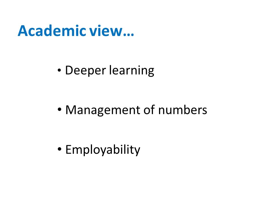Academic view… Deeper learning Management of numbers Employability