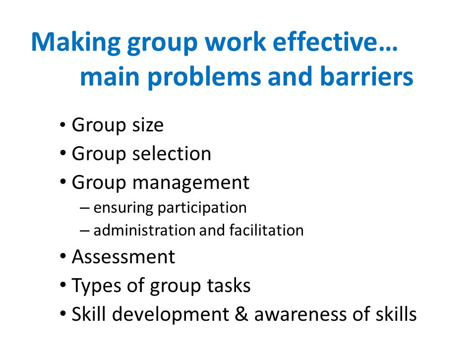 Making group work effective… main problems and barriers Group size Group selection Group management – ensuring participation – administration and facilitation Assessment Types of group tasks Skill development & awareness of skills