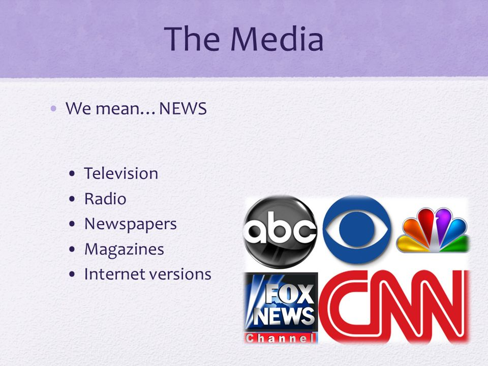 The Media We mean…NEWS Television Radio Newspapers Magazines Internet versions