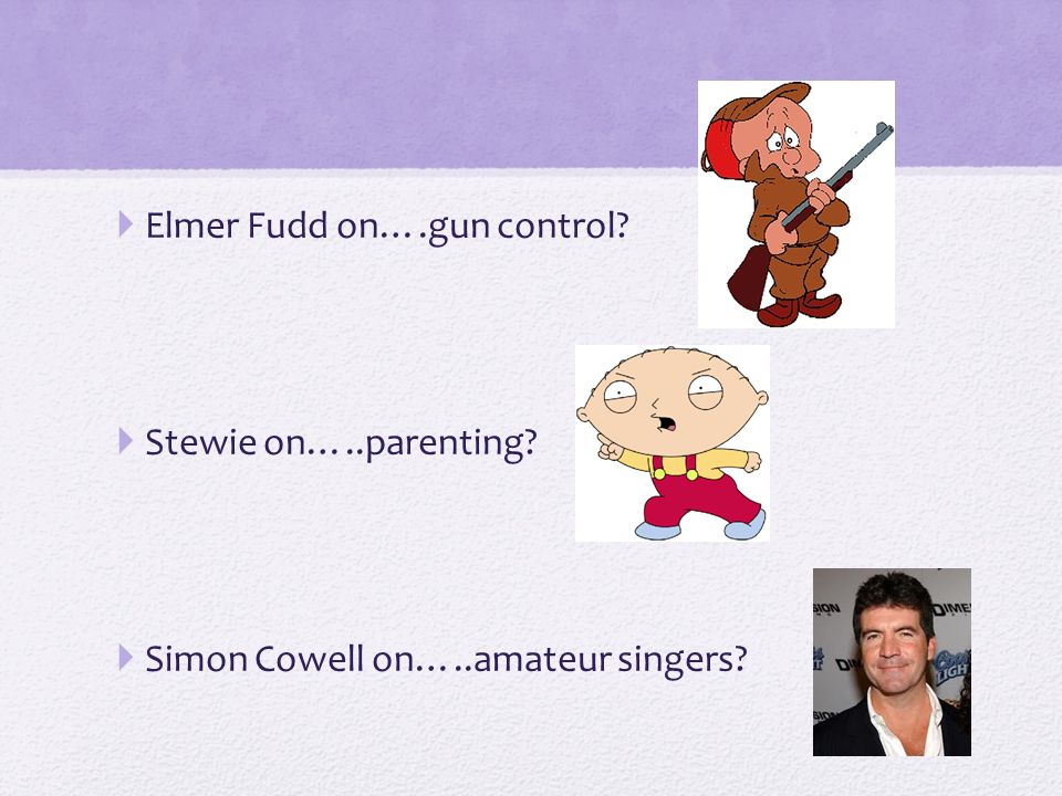  Elmer Fudd on….gun control  Stewie on…..parenting  Simon Cowell on…..amateur singers