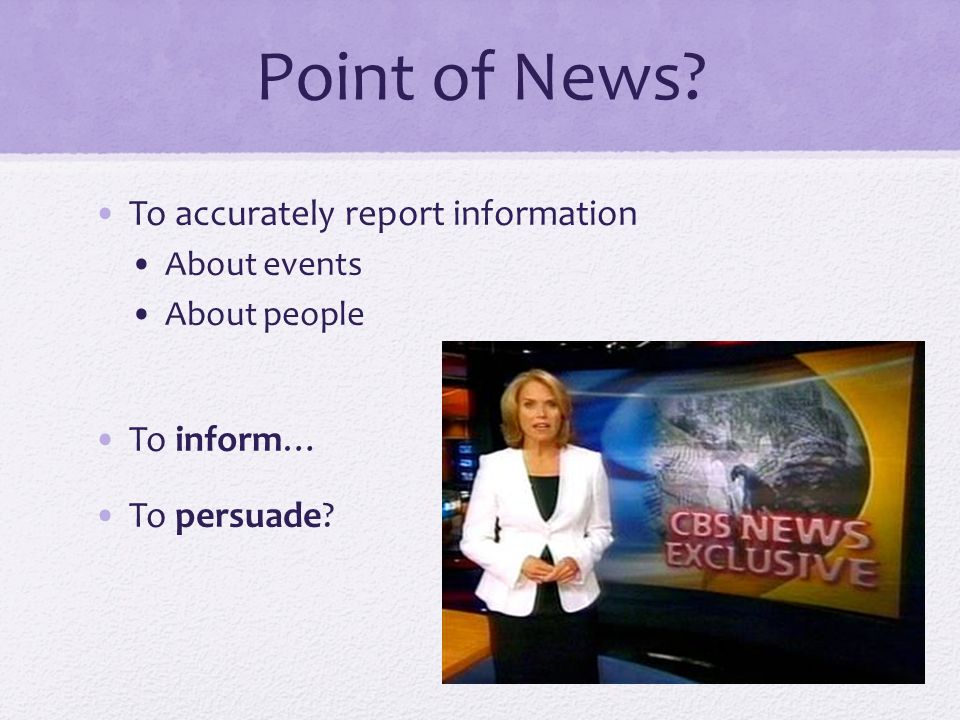 Point of News To accurately report information About events About people To inform… To persuade