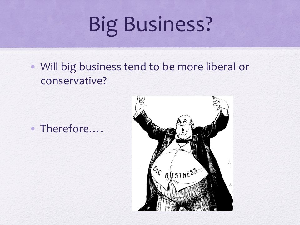 Big Business Will big business tend to be more liberal or conservative Therefore….