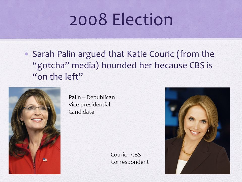 2008 Election Sarah Palin argued that Katie Couric (from the gotcha media) hounded her because CBS is on the left Palin – Republican Vice-presidential Candidate Couric– CBS Correspondent