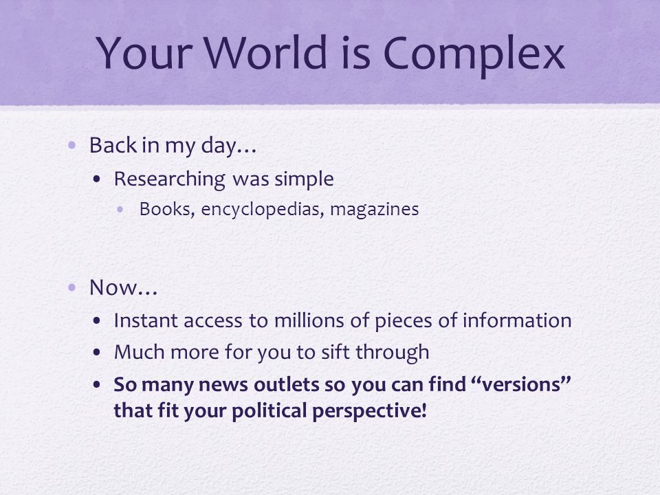 Your World is Complex Back in my day… Researching was simple Books, encyclopedias, magazines Now… Instant access to millions of pieces of information Much more for you to sift through So many news outlets so you can find versions that fit your political perspective!