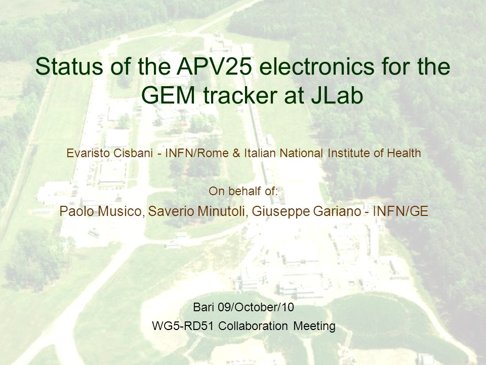25/05/2010 RD51 Collaboration Meeting Cisbani-Musico-Minutoli / Status JLab Electronics 1 Status of the APV25 electronics for the GEM tracker at JLab Evaristo Cisbani - INFN/Rome & Italian National Institute of Health On behalf of: Paolo Musico, Saverio Minutoli, Giuseppe Gariano - INFN/GE Bari 09/October/10 WG5-RD51 Collaboration Meeting