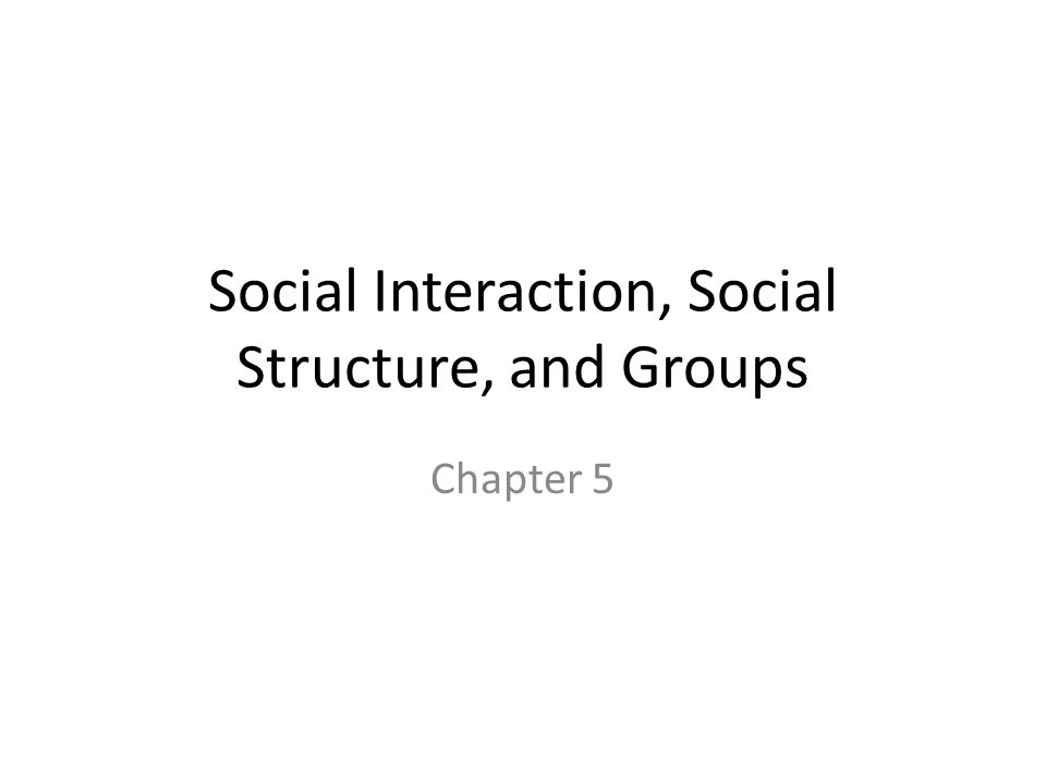 Social Interaction, Social Structure, and Groups Chapter 5