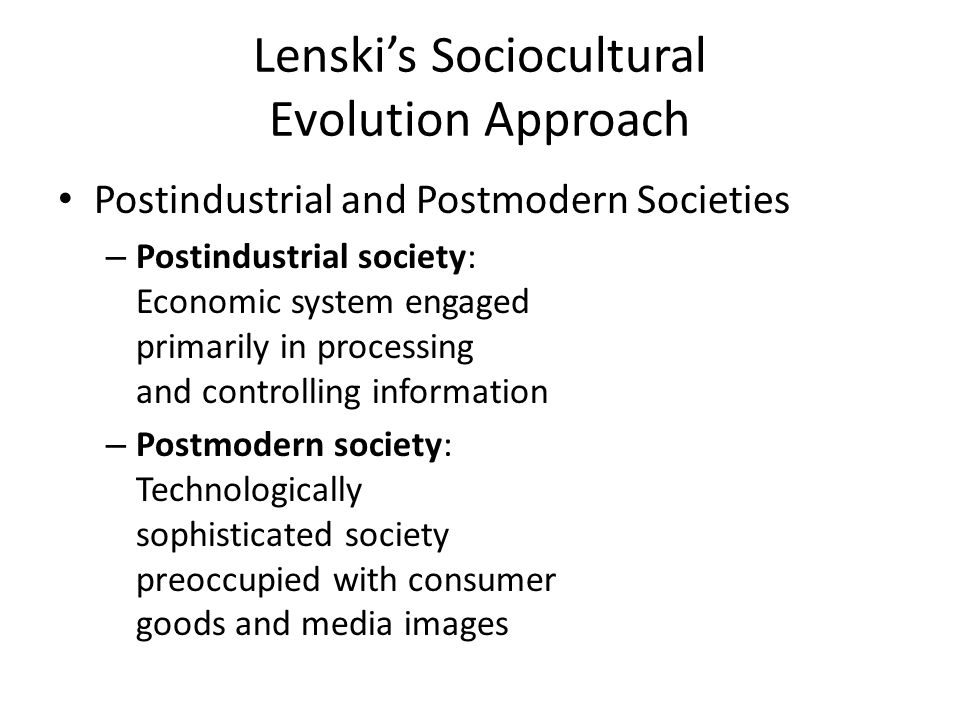 Lenski's Sociocultural Evolution Approach Postindustrial and Postmodern Societies – Postindustrial society: Economic system engaged primarily in processing and controlling information – Postmodern society: Technologically sophisticated society preoccupied with consumer goods and media images