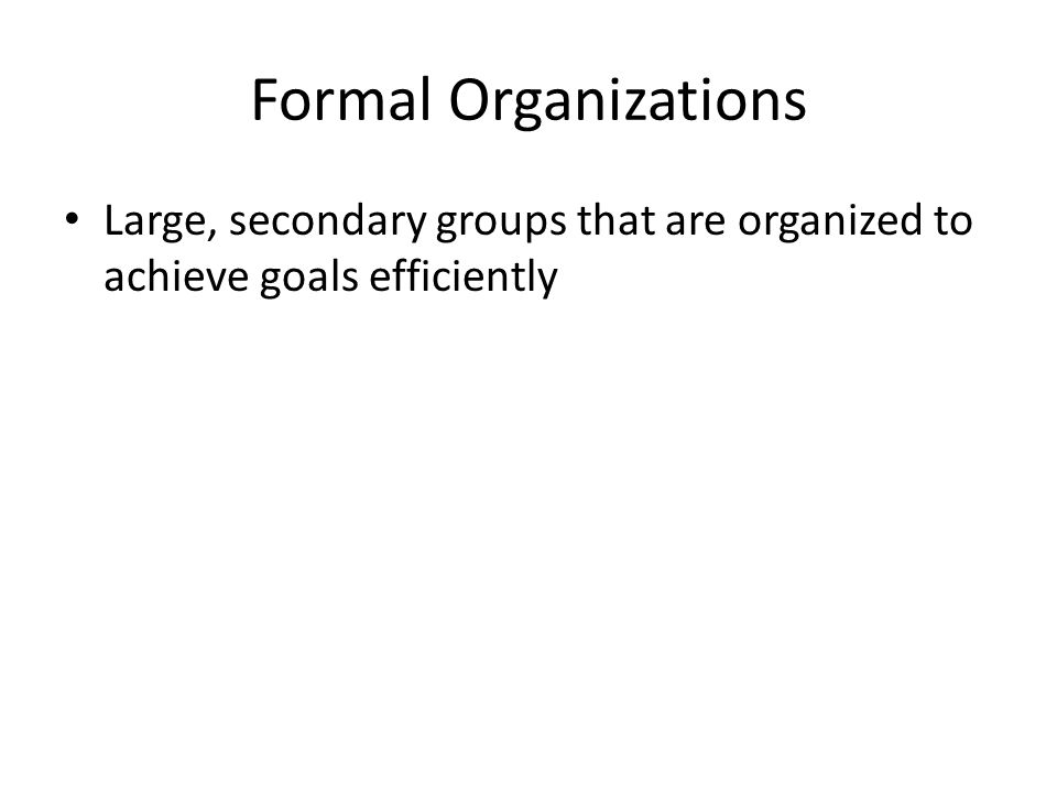 Formal Organizations Large, secondary groups that are organized to achieve goals efficiently