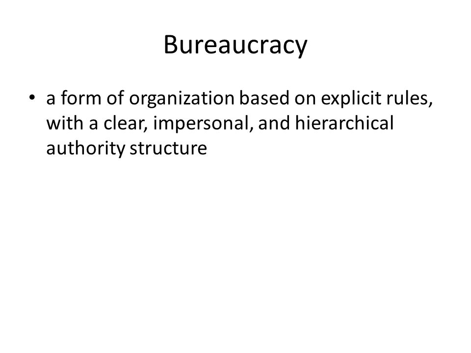 Bureaucracy a form of organization based on explicit rules, with a clear, impersonal, and hierarchical authority structure