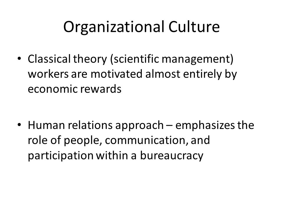 Organizational Culture Classical theory (scientific management) workers are motivated almost entirely by economic rewards Human relations approach – emphasizes the role of people, communication, and participation within a bureaucracy