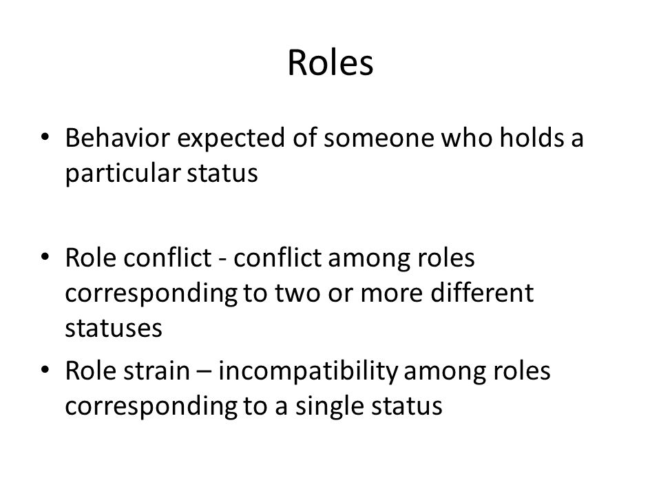 Roles Behavior expected of someone who holds a particular status Role conflict - conflict among roles corresponding to two or more different statuses Role strain – incompatibility among roles corresponding to a single status