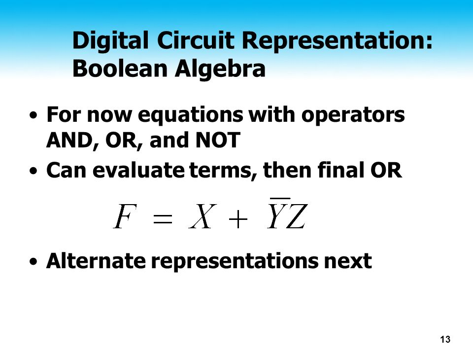 13 Digital Circuit Representation: Boolean Algebra For now equations with operators AND, OR, and NOT Can evaluate terms, then final OR Alternate representations next