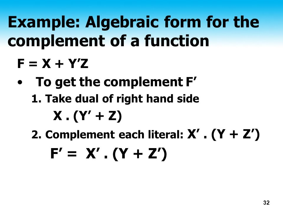 32 Example: Algebraic form for the complement of a function F = X + Y'Z To get the complement F' 1.Take dual of right hand side X.