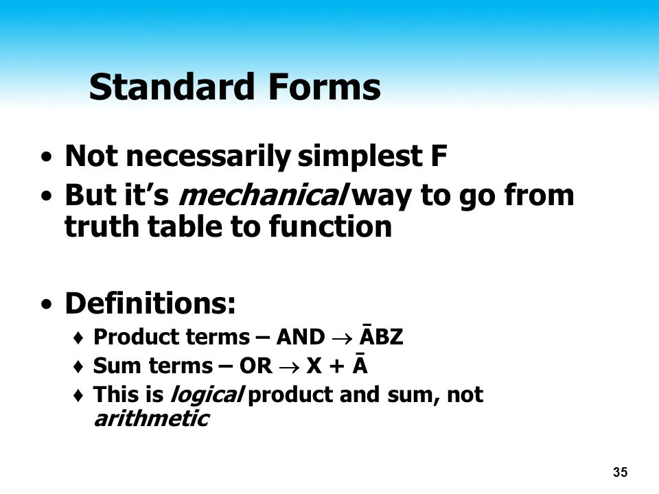 35 Standard Forms Not necessarily simplest F But it's mechanical way to go from truth table to function Definitions: ♦ Product terms – AND  ĀBZ ♦ Sum terms – OR  X + Ā ♦ This is logical product and sum, not arithmetic