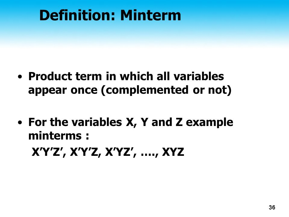36 Definition: Minterm Product term in which all variables appear once (complemented or not) For the variables X, Y and Z example minterms : X'Y'Z', X'Y'Z, X'YZ', …., XYZ