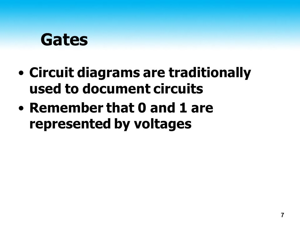 7 Gates Circuit diagrams are traditionally used to document circuits Remember that 0 and 1 are represented by voltages