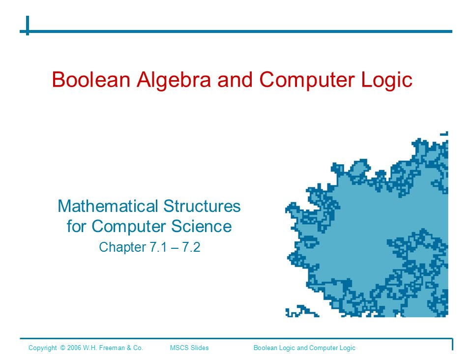 Boolean Algebra and Computer Logic Mathematical Structures for Computer Science Chapter 7.1 – 7.2 Copyright © 2006 W.H.