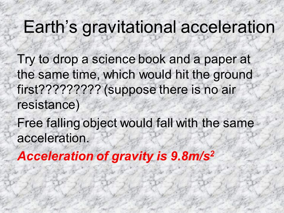 Earth's gravitational acceleration Try to drop a science book and a paper at the same time, which would hit the ground first .