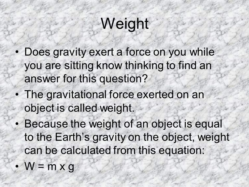 Weight Does gravity exert a force on you while you are sitting know thinking to find an answer for this question.