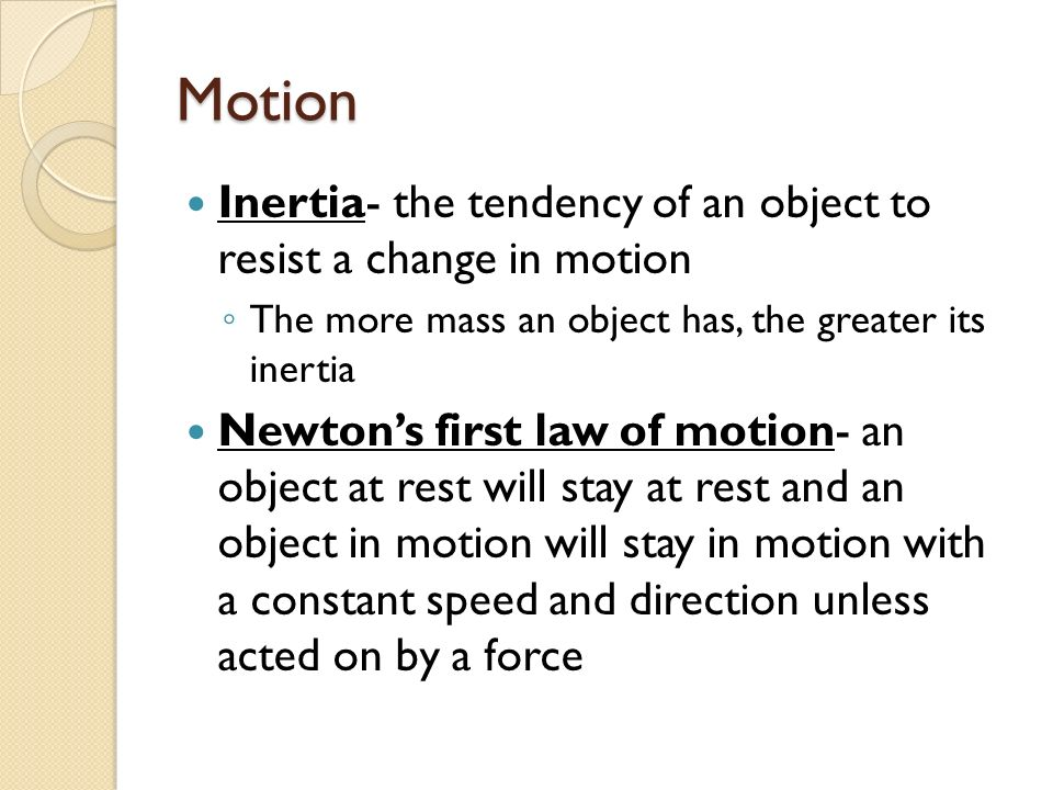 Motion Inertia- the tendency of an object to resist a change in motion ◦ The more mass an object has, the greater its inertia Newton's first law of motion- an object at rest will stay at rest and an object in motion will stay in motion with a constant speed and direction unless acted on by a force