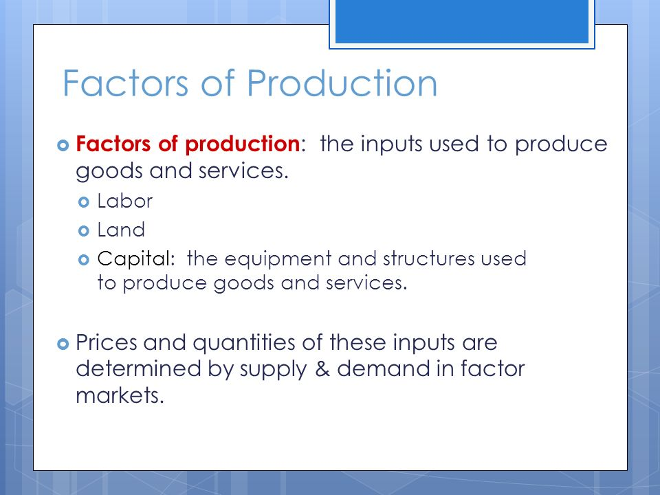 Factors of Production  Factors of production : the inputs used to produce goods and services.