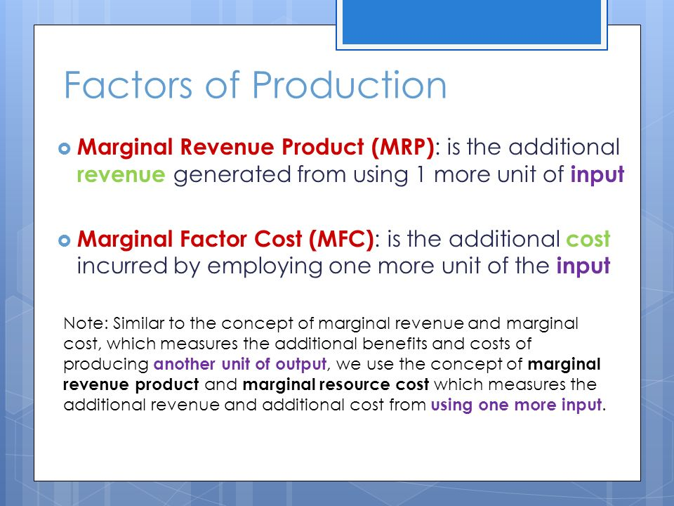 Factors of Production  Marginal Revenue Product (MRP) : is the additional revenue generated from using 1 more unit of input  Marginal Factor Cost (MFC) : is the additional cost incurred by employing one more unit of the input Note: Similar to the concept of marginal revenue and marginal cost, which measures the additional benefits and costs of producing another unit of output, we use the concept of marginal revenue product and marginal resource cost which measures the additional revenue and additional cost from using one more input.