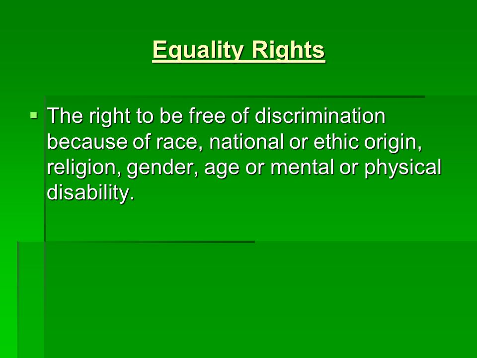 Equality Rights  The right to be free of discrimination because of race, national or ethic origin, religion, gender, age or mental or physical disability.