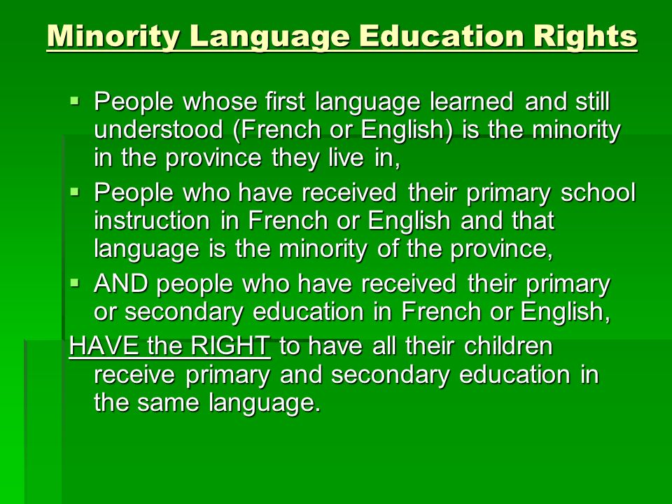 Minority Language Education Rights  People whose first language learned and still understood (French or English) is the minority in the province they live in,  People who have received their primary school instruction in French or English and that language is the minority of the province,  AND people who have received their primary or secondary education in French or English, HAVE the RIGHT to have all their children receive primary and secondary education in the same language.
