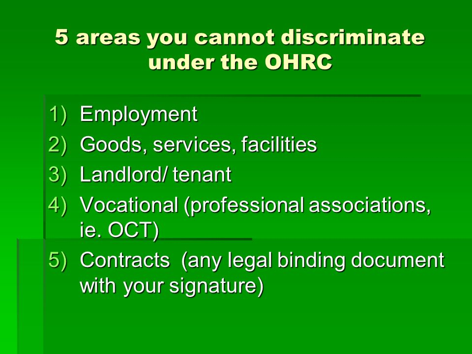 5 areas you cannot discriminate under the OHRC 1)Employment 2)Goods, services, facilities 3)Landlord/ tenant 4)Vocational (professional associations, ie.