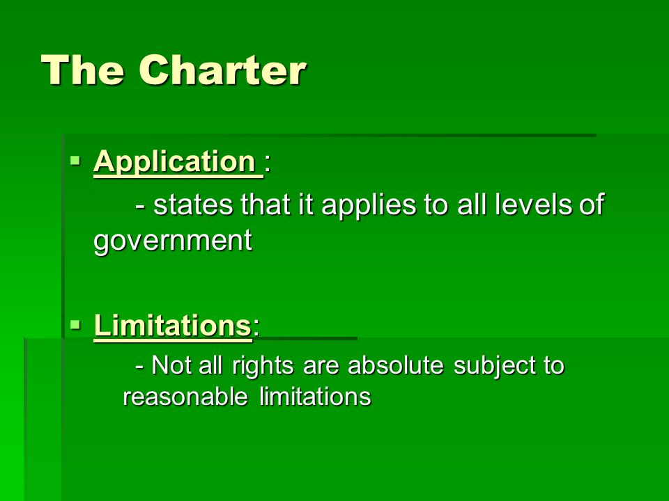 The Charter  Application : - states that it applies to all levels of government  Limitations: - Not all rights are absolute subject to reasonable limitations